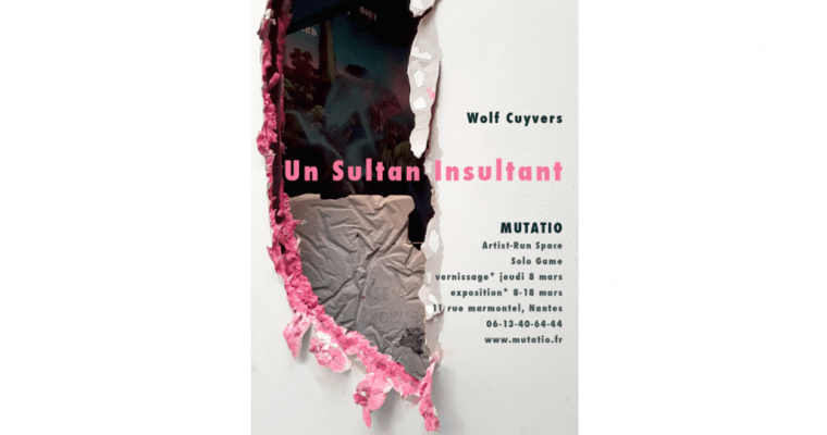 08▷18/03 – WOLF CUYVERS – UN SULTAN INSULTANT – MUTATIO NANTES