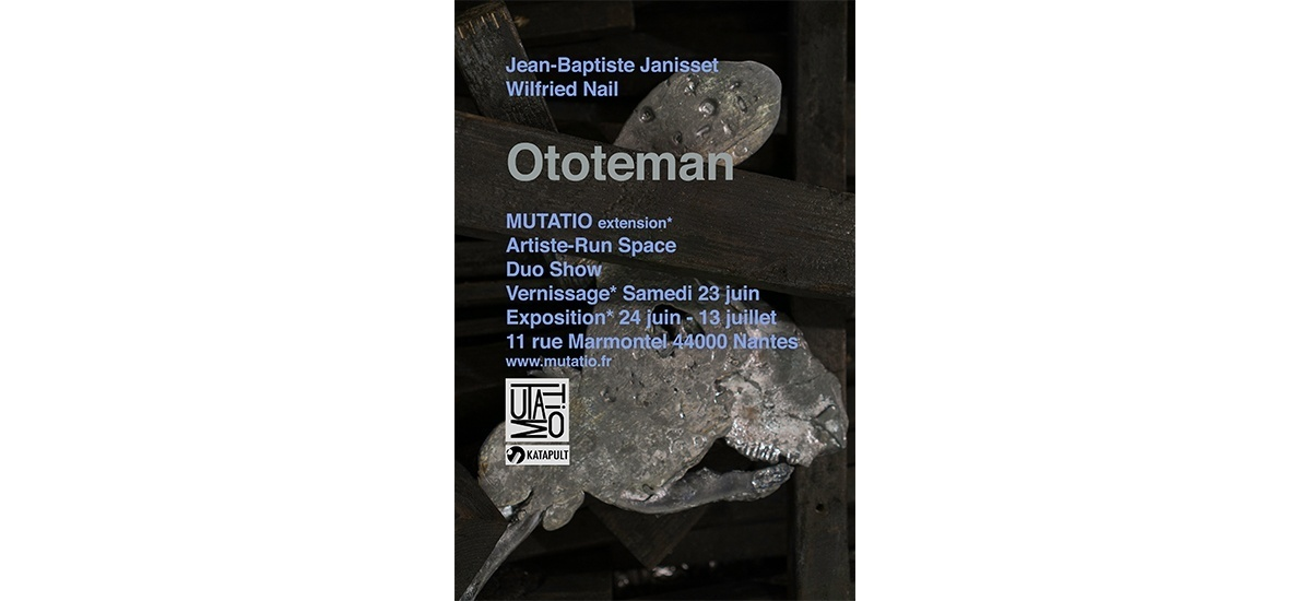 23/06▷13/07 – OTOTEMAN – JEAN-BAPTISTE JANISSET & WILFRIED NAIL – MUTATIO (EXTENSION) NANTES
