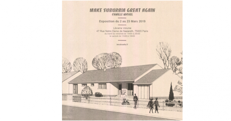 02 AU 23/03 – CAMILLE MICHEL – MAKE SUBURBIA GREAT AGAIN – LIBRAIRIE VOLUME PARIS
