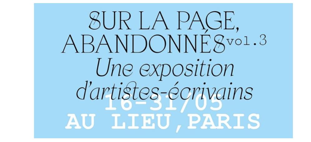 Sur la page, abandonnés volume 3 – exposition d'artistes-écrivains – 16 au 31/05 – AU LIEU – éditions extensibles, Paris