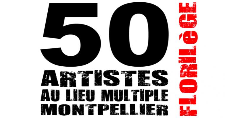 50 artistes au lieu multiple montpellier / Florilège – 23/05 au 08/06 – Montpellier