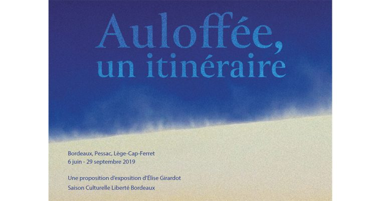 AULOFFÉE : UN ITINÉRAIRE – Du 06/06 au 29/09 – BORDEAUX, PESSAC ET LÈGE-CAP-FERRET